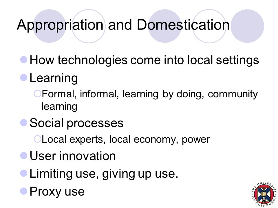 Appropriation and Domestication How technologies come into local settings Learning  Formal, informal, learning by doing, community learning Social processes  Local experts, local economy, power User innovation Limiting use, giving up use.
