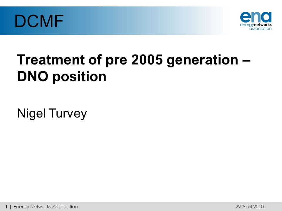 DCMF Treatment of pre 2005 generation – DNO position Nigel Turvey 29 April 2010 1 | Energy Networks Association