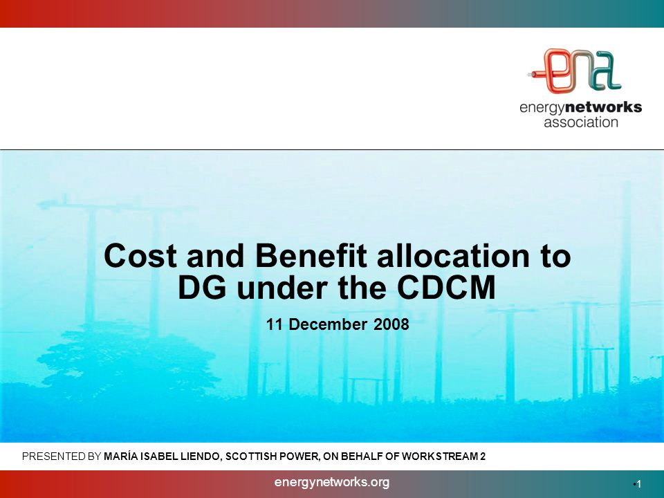 energynetworks.org 1 PRESENTED BY MARÍA ISABEL LIENDO, SCOTTISH POWER, ON BEHALF OF WORKSTREAM 2 Cost and Benefit allocation to DG under the CDCM 11 December 2008