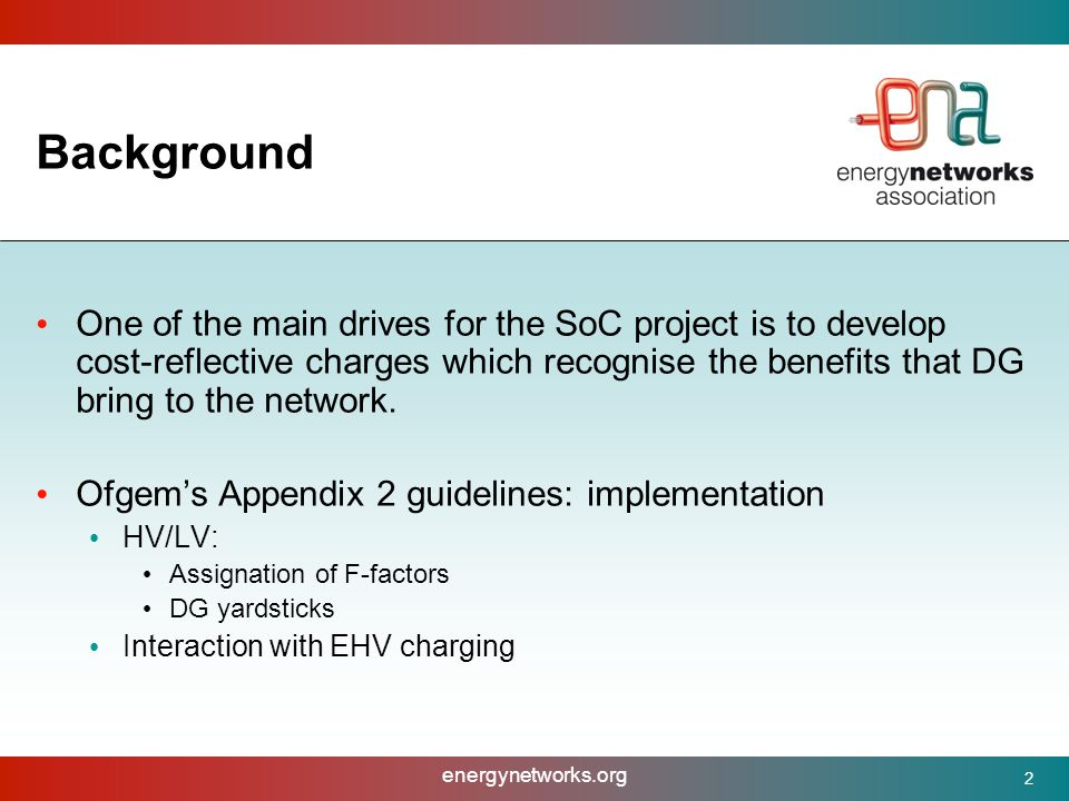 energynetworks.org 2 Background One of the main drives for the SoC project is to develop cost-reflective charges which recognise the benefits that DG bring to the network.
