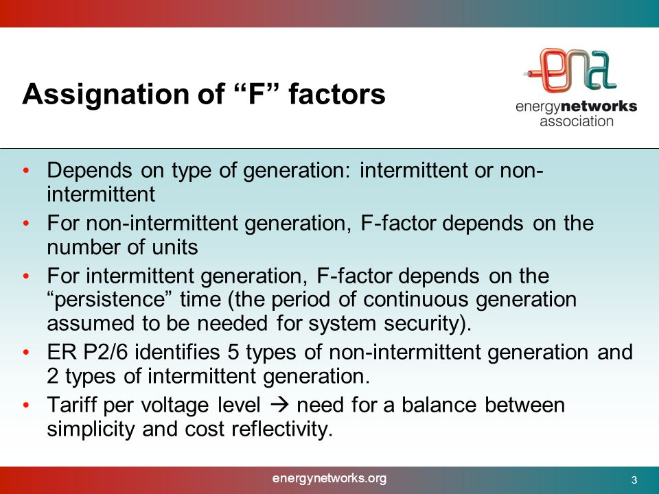 energynetworks.org 3 Assignation of F factors Depends on type of generation: intermittent or non- intermittent For non-intermittent generation, F-factor depends on the number of units For intermittent generation, F-factor depends on the persistence time (the period of continuous generation assumed to be needed for system security).