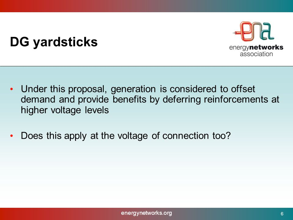 energynetworks.org 6 DG yardsticks Under this proposal, generation is considered to offset demand and provide benefits by deferring reinforcements at higher voltage levels Does this apply at the voltage of connection too?