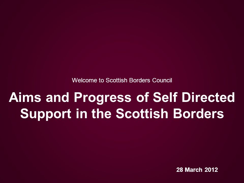 Welcome to Scottish Borders Council Self-directed Support Pilot www.scotborders.gov.uk Project Plan 2009 aims to offer people: increased choice and control over how care needs are met opportunity to make very different choices …with focus on achieving the agreed outcomes clear information about how much money is allocated to them support to be full and equal participants in society
