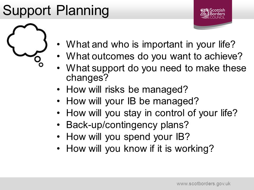 Support Planning www.scotborders.gov.uk What and who is important in your life? What outcomes do you want to achieve? What support do you need to make