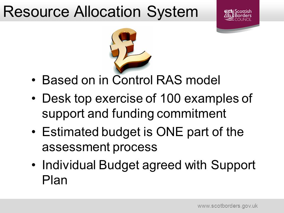 Resource Allocation System www.scotborders.gov.uk Based on in Control RAS model Desk top exercise of 100 examples of support and funding commitment Es