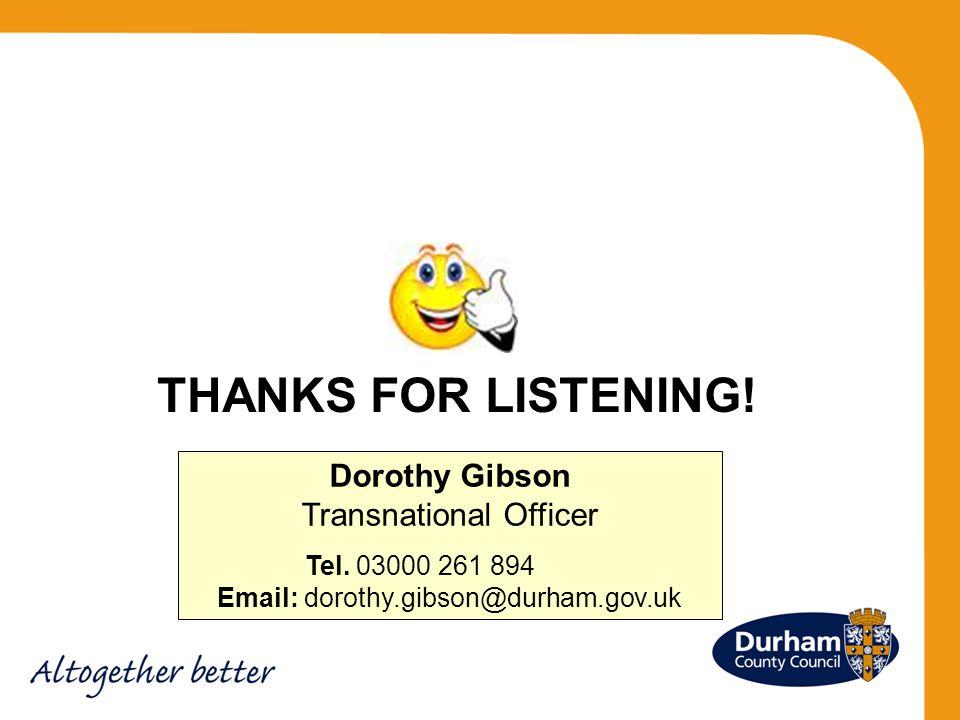 THANKS FOR LISTENING.Dorothy Gibson Transnational Officer Tel.