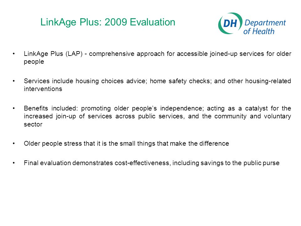 LinkAge Plus: 2009 Evaluation LinkAge Plus (LAP) - comprehensive approach for accessible joined-up services for older people Services include housing choices advice; home safety checks; and other housing-related interventions Benefits included: promoting older people's independence; acting as a catalyst for the increased join-up of services across public services, and the community and voluntary sector Older people stress that it is the small things that make the difference Final evaluation demonstrates cost-effectiveness, including savings to the public purse