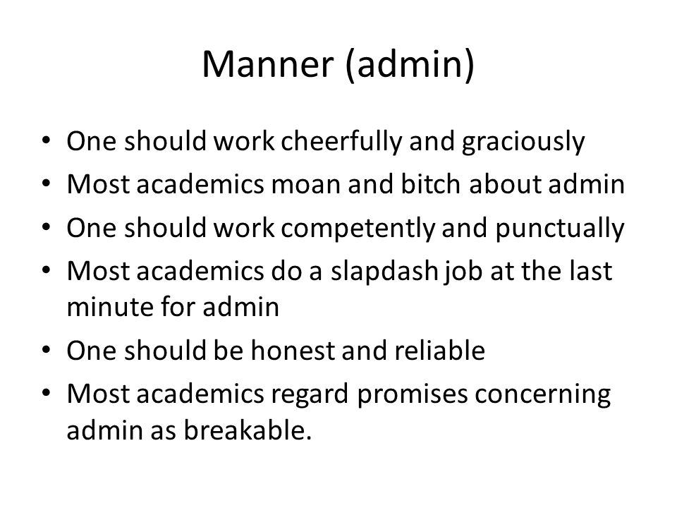 Manner (admin) One should work cheerfully and graciously Most academics moan and bitch about admin One should work competently and punctually Most academics do a slapdash job at the last minute for admin One should be honest and reliable Most academics regard promises concerning admin as breakable.