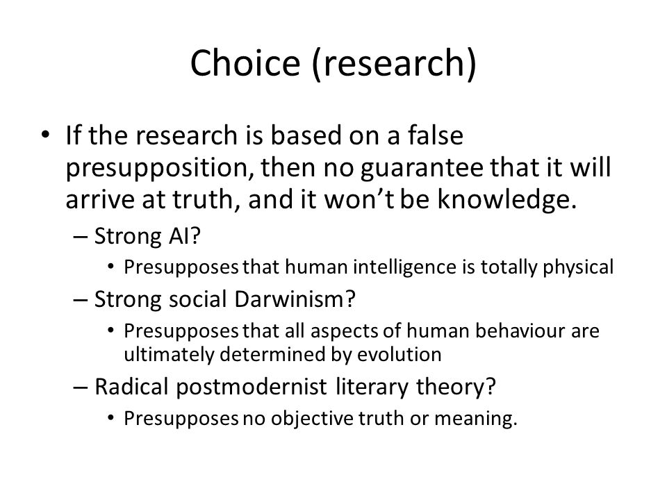Choice (research) If the research is based on a false presupposition, then no guarantee that it will arrive at truth, and it won't be knowledge.