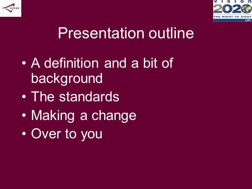 Presentation outline A definition and a bit of background The standards Making a change Over to you