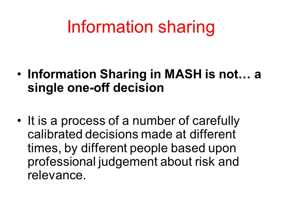 Information sharing Information Sharing in MASH is not… a single one-off decision It is a process of a number of carefully calibrated decisions made at different times, by different people based upon professional judgement about risk and relevance.