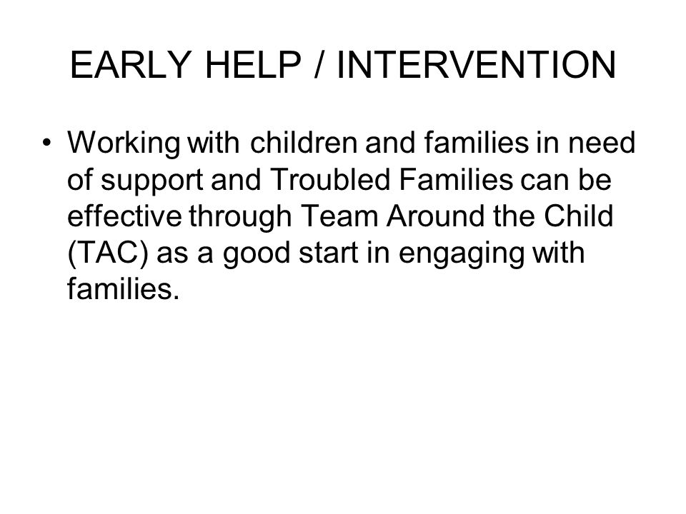 EARLY HELP / INTERVENTION Working with children and families in need of support and Troubled Families can be effective through Team Around the Child (TAC) as a good start in engaging with families.