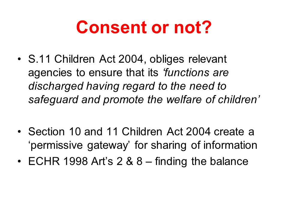 Consent or not? S.11 Children Act 2004, obliges relevant agencies to ensure that its 'functions are discharged having regard to the need to safeguard