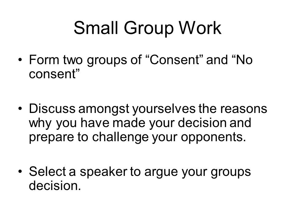 Small Group Work Form two groups of Consent and No consent Discuss amongst yourselves the reasons why you have made your decision and prepare to challenge your opponents.