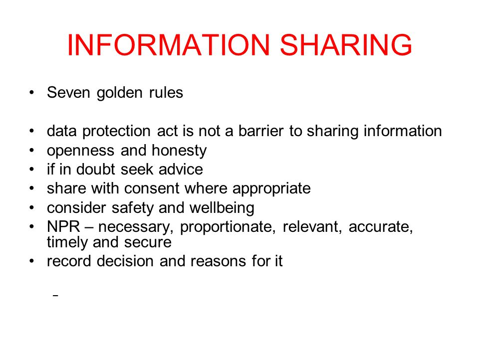 INFORMATION SHARING Seven golden rules data protection act is not a barrier to sharing information openness and honesty if in doubt seek advice share with consent where appropriate consider safety and wellbeing NPR – necessary, proportionate, relevant, accurate, timely and secure record decision and reasons for it –