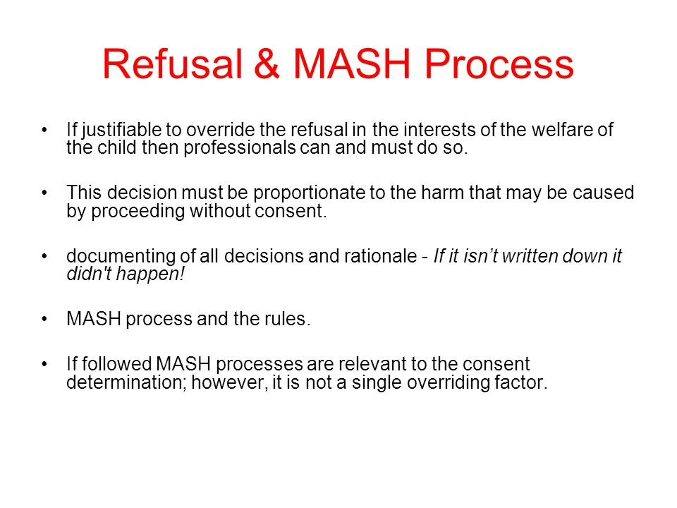 Refusal & MASH Process If justifiable to override the refusal in the interests of the welfare of the child then professionals can and must do so.