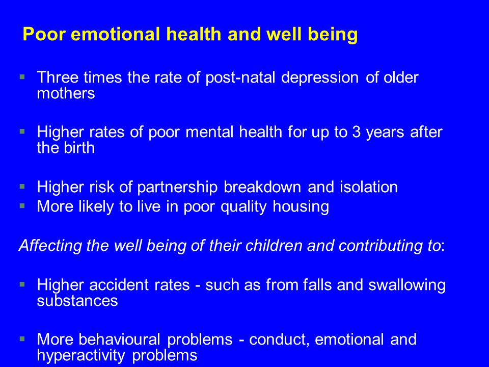 Poor emotional health and well being §Three times the rate of post-natal depression of older mothers §Higher rates of poor mental health for up to 3 y