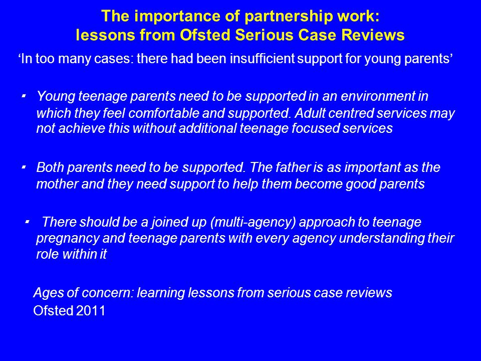The importance of partnership work: lessons from Ofsted Serious Case Reviews 'In too many cases: there had been insufficient support for young parents