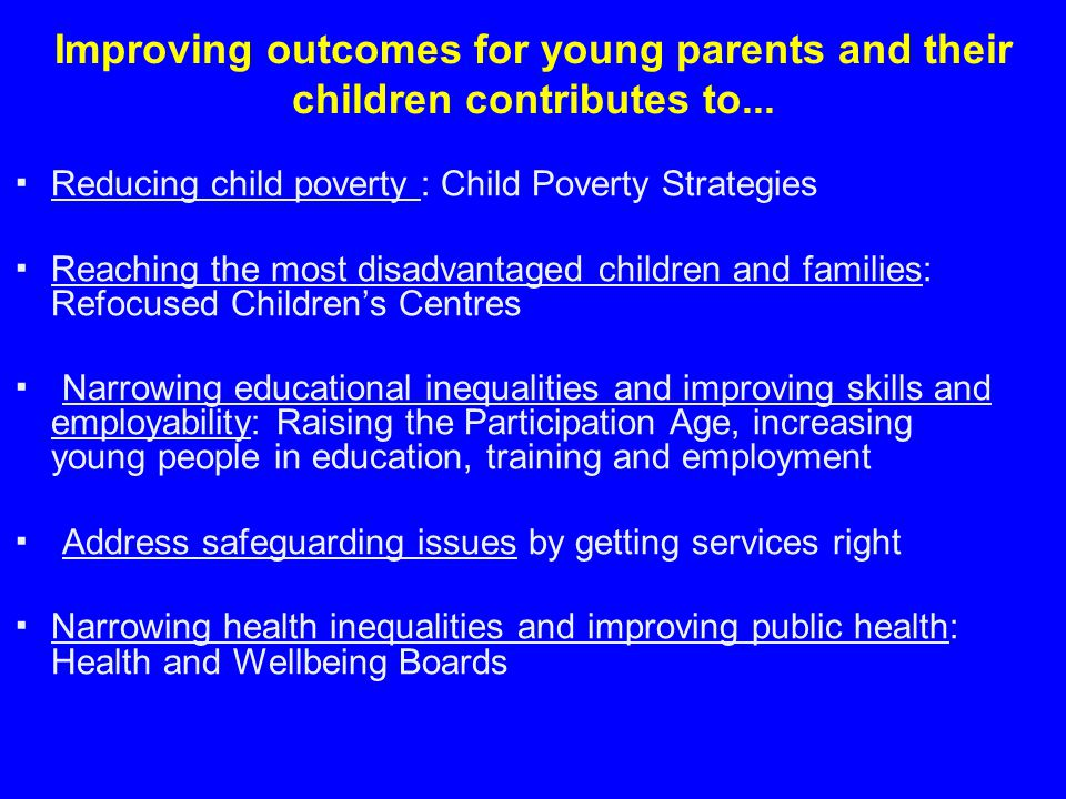 Improving outcomes for young parents and their children contributes to... ▪Reducing child poverty : Child Poverty Strategies ▪ Reaching the most disad