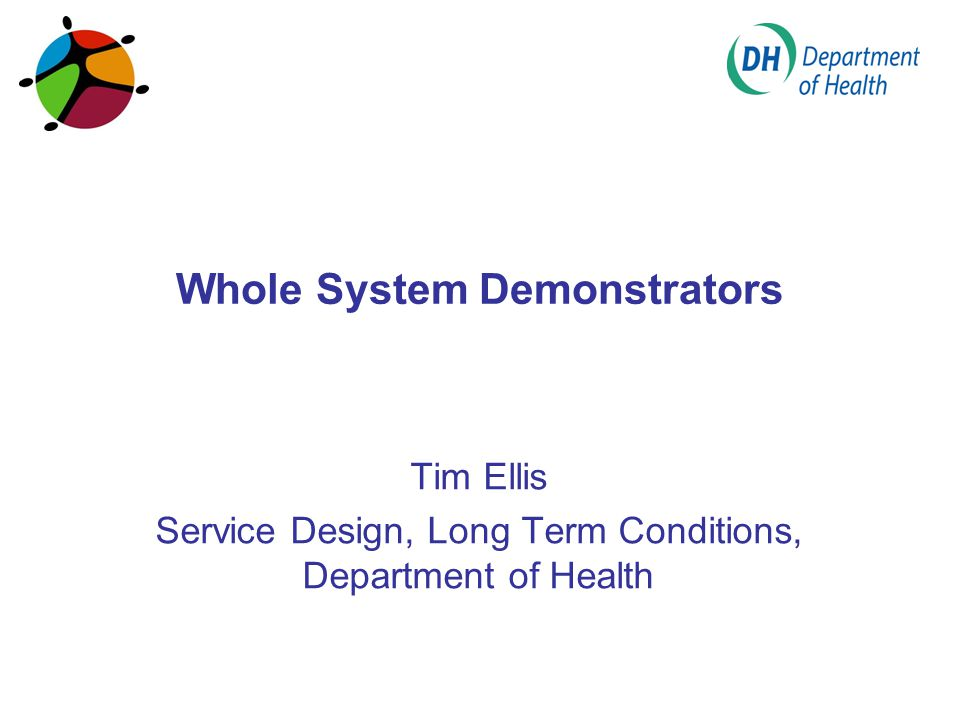 Whole System Demonstrators Tim Ellis Service Design, Long Term Conditions, Department of Health