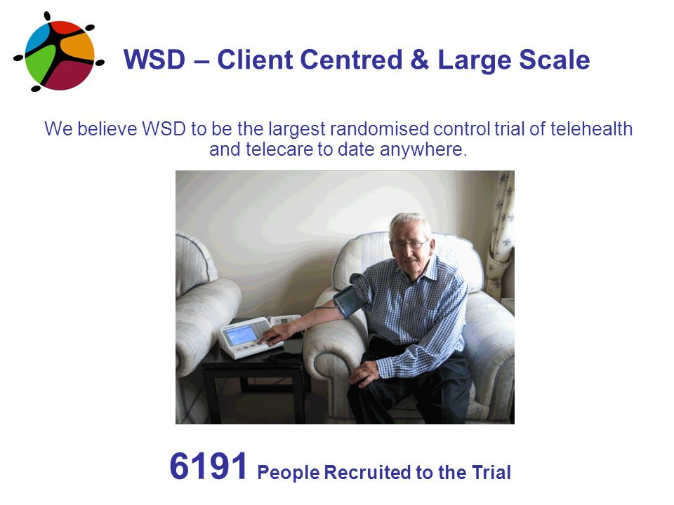 We believe WSD to be the largest randomised control trial of telehealth and telecare to date anywhere. WSD – Client Centred & Large Scale 6191 People