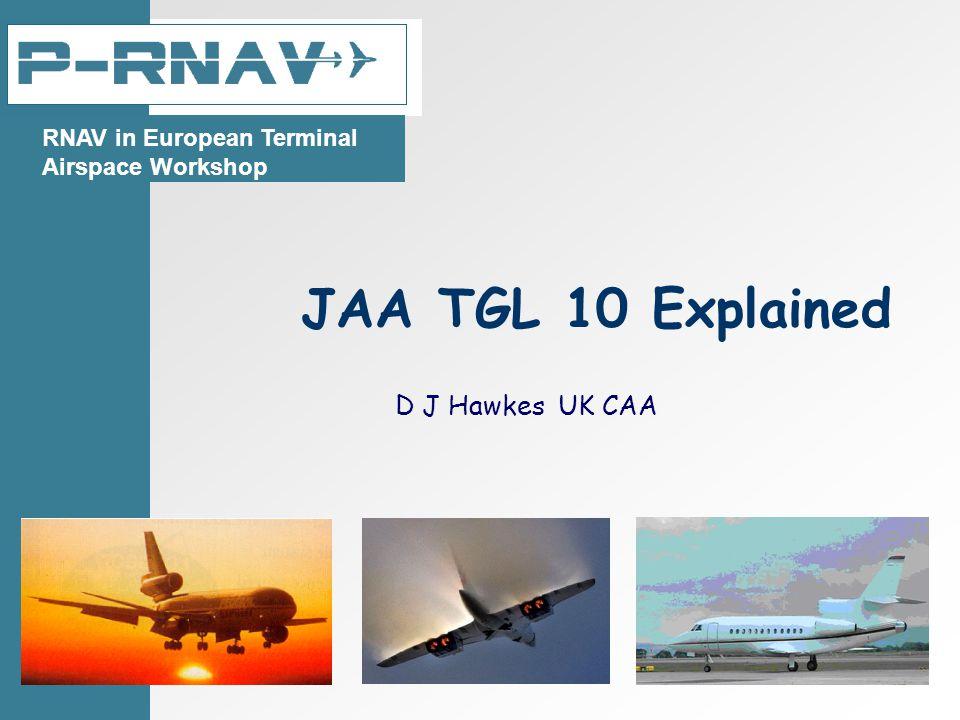 JAA TGL 10 Explained D J Hawkes UK CAA RNAV in European Terminal Airspace Workshop
