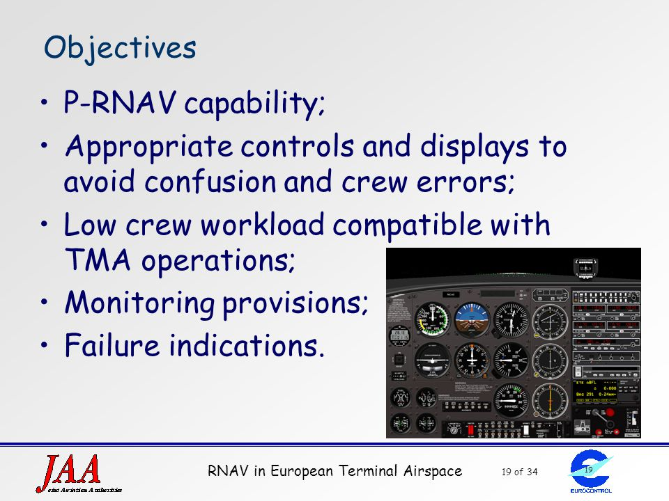 RNAV in European Terminal Airspace 19 of 34 19 Objectives P-RNAV capability; Appropriate controls and displays to avoid confusion and crew errors; Low