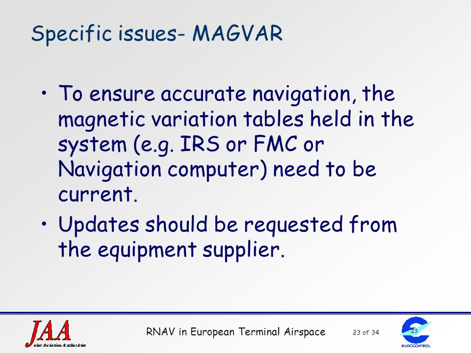 RNAV in European Terminal Airspace 23 of 34 23 Specific issues- MAGVAR To ensure accurate navigation, the magnetic variation tables held in the system