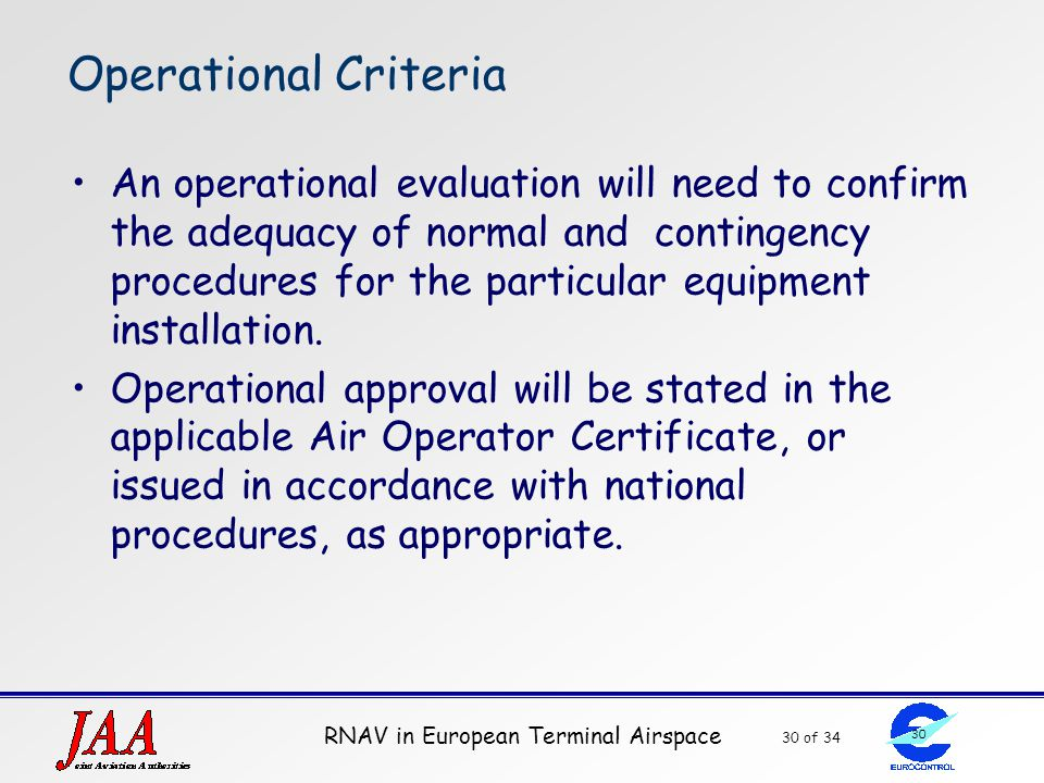 RNAV in European Terminal Airspace 30 of 34 30 Operational Criteria An operational evaluation will need to confirm the adequacy of normal and continge