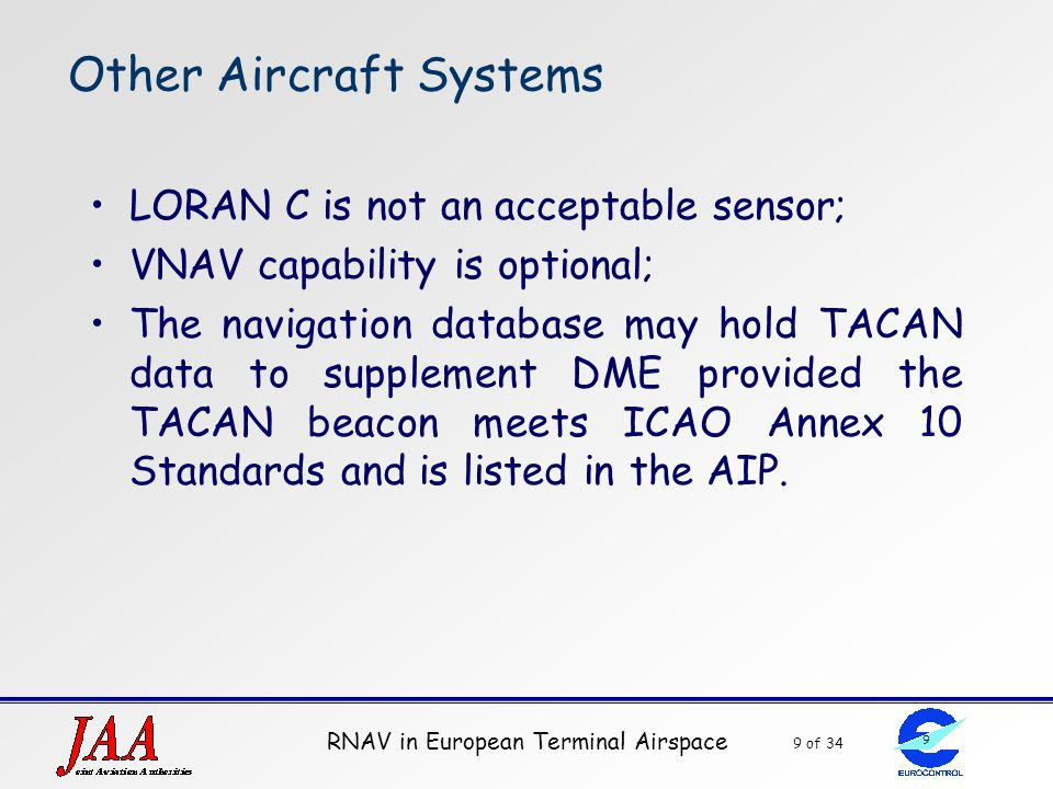 RNAV in European Terminal Airspace 9 of 34 9 Other Aircraft Systems LORAN C is not an acceptable sensor; VNAV capability is optional; The navigation d