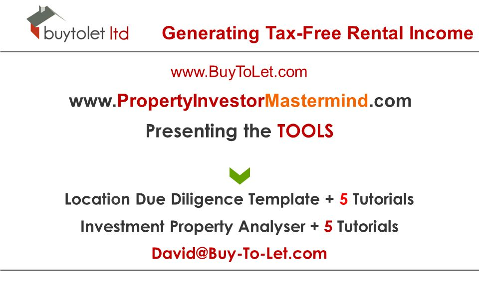 Generating Tax-Free Rental Income www.BuyToLet.com www.PropertyInvestorMastermind.com Presenting the TOOLS Location Due Diligence Template + 5 Tutorials Investment Property Analyser + 5 Tutorials David@Buy-To-Let.com