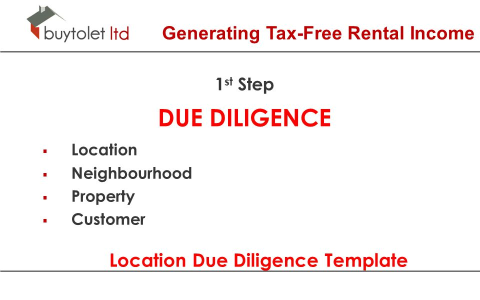 Generating Tax-Free Rental Income 1 st Step DUE DILIGENCE  Location  Neighbourhood  Property  Customer Location Due Diligence Template