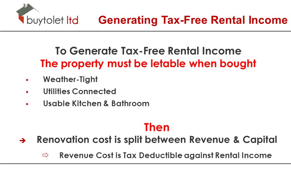 Generating Tax-Free Rental Income To Generate Tax-Free Rental Income The property must be letable when bought  Weather-Tight  Utilities Connected  Usable Kitchen & Bathroom Then  Renovation cost is split between Revenue & Capital  Revenue Cost is Tax Deductible against Rental Income