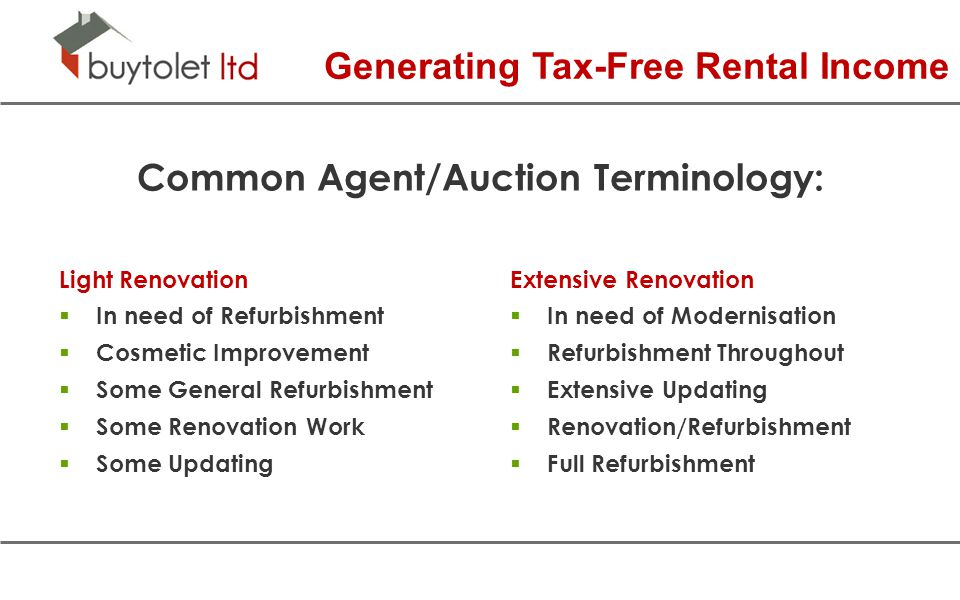 Common Agent/Auction Terminology: Light Renovation  In need of Refurbishment  Cosmetic Improvement  Some General Refurbishment  Some Renovation Work  Some Updating Extensive Renovation  In need of Modernisation  Refurbishment Throughout  Extensive Updating  Renovation/Refurbishment  Full Refurbishment