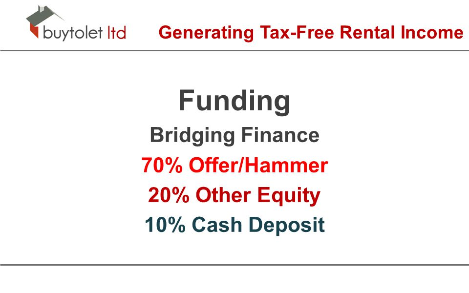 Generating Tax-Free Rental Income Funding Bridging Finance 70% Offer/Hammer 20% Other Equity 10% Cash Deposit
