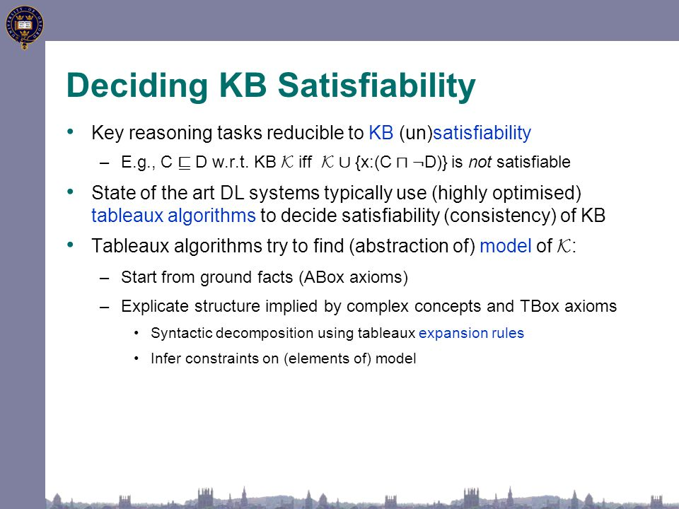Deciding KB Satisfiability Key reasoning tasks reducible to KB (un)satisfiability –E.g., C v D w.r.t.