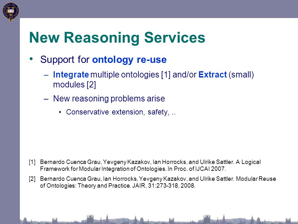 New Reasoning Services Support for ontology re-use –Integrate multiple ontologies [1] and/or Extract (small) modules [2] –New reasoning problems arise Conservative extension, safety,..