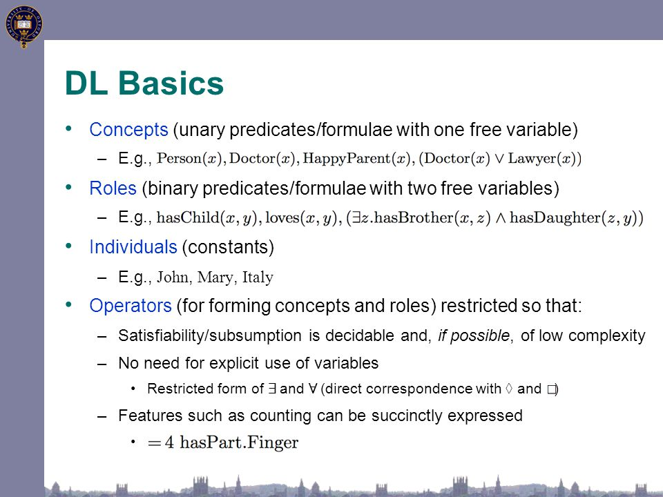 Concepts (unary predicates/formulae with one free variable) –E.g., Person, Doctor, HappyParent, ( Doctor t Lawyer) Roles (binary predicates/formulae w