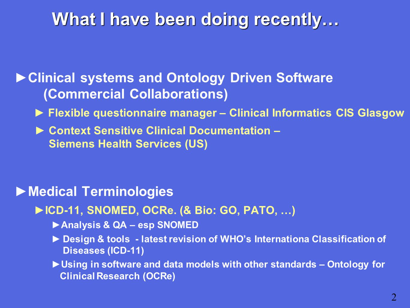 What I have been doing recently… ►Clinical systems and Ontology Driven Software (Commercial Collaborations) ► Flexible questionnaire manager – Clinical Informatics CIS Glasgow ►Context Sensitive Clinical Documentation – Siemens Health Services (US) ►Medical Terminologies ►ICD-11, SNOMED, OCRe.