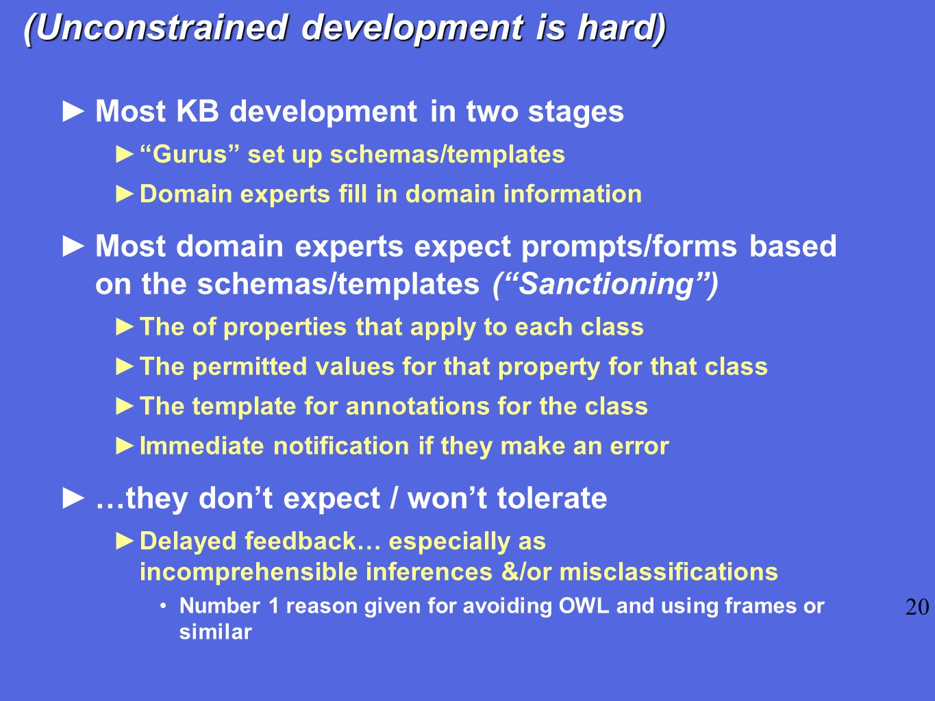 (Unconstrained development is hard) ►Most KB development in two stages ► Gurus set up schemas/templates ►Domain experts fill in domain information ►Most domain experts expect prompts/forms based on the schemas/templates ( Sanctioning ) ►The of properties that apply to each class ►The permitted values for that property for that class ►The template for annotations for the class ►Immediate notification if they make an error ►…they don't expect / won't tolerate ►Delayed feedback… especially as incomprehensible inferences &/or misclassifications Number 1 reason given for avoiding OWL and using frames or similar 20