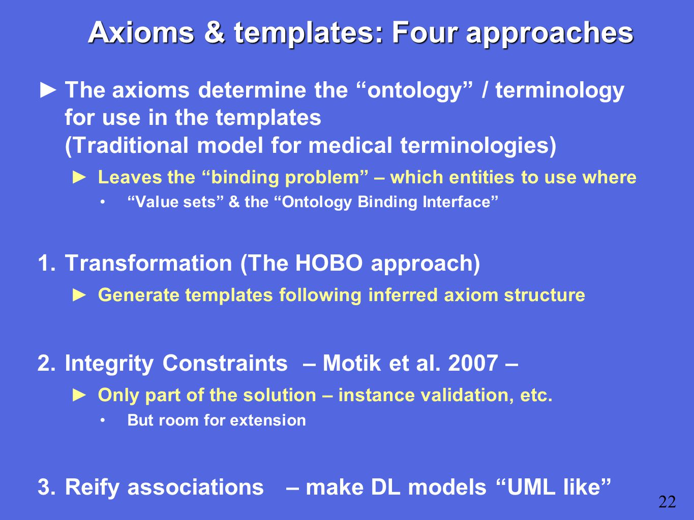 Axioms & templates: Four approaches ►The axioms determine the ontology / terminology for use in the templates (Traditional model for medical terminologies) ►Leaves the binding problem – which entities to use where Value sets & the Ontology Binding Interface 1.Transformation (The HOBO approach) ►Generate templates following inferred axiom structure 2.Integrity Constraints – Motik et al.