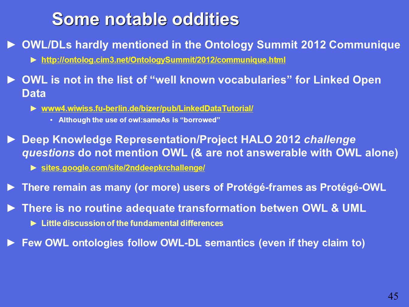 Some notable oddities ►OWL/DLs hardly mentioned in the Ontology Summit 2012 Communique ►  ►OWL is not in the list of well known vocabularies for Linked Open Data ►www4.wiwiss.fu-berlin.de/bizer/pub/LinkedDataTutorial/www4.wiwiss.fu-berlin.de/bizer/pub/LinkedDataTutorial/ Although the use of owl:sameAs is borrowed ►Deep Knowledge Representation/Project HALO 2012 challenge questions do not mention OWL (& are not answerable with OWL alone) ►sites.google.com/site/2nddeepkrchallenge/sites.google.com/site/2nddeepkrchallenge/ ►There remain as many (or more) users of Protégé-frames as Protégé-OWL ►There is no routine adequate transformation betwen OWL & UML ►Little discussion of the fundamental differences ►Few OWL ontologies follow OWL-DL semantics (even if they claim to) 45