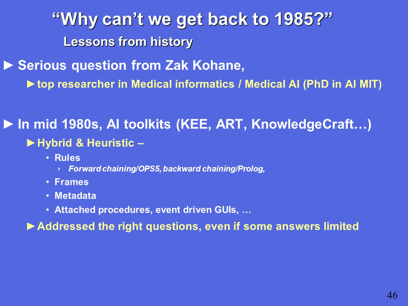 Why can't we get back to 1985 Lessons from history ►Serious question from Zak Kohane, ►top researcher in Medical informatics / Medical AI (PhD in AI MIT) ►In mid 1980s, AI toolkits (KEE, ART, KnowledgeCraft…) ►Hybrid & Heuristic – Rules ‣ Forward chaining/OPS5, backward chaining/Prolog, Frames Metadata Attached procedures, event driven GUIs, … ►Addressed the right questions, even if some answers limited 46