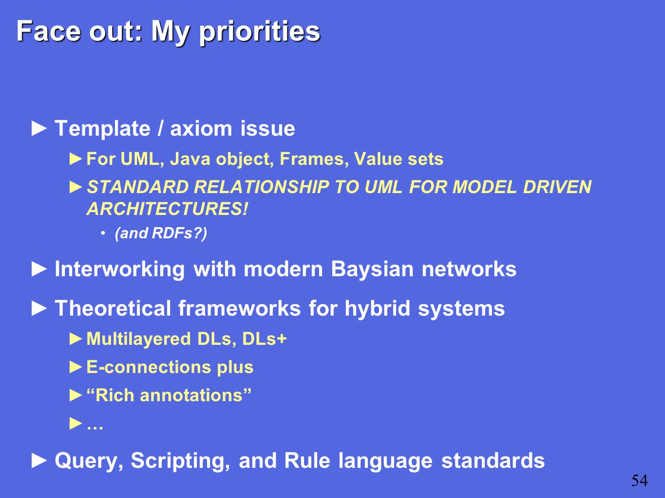 Face out: My priorities ►Template / axiom issue ►For UML, Java object, Frames, Value sets ►STANDARD RELATIONSHIP TO UML FOR MODEL DRIVEN ARCHITECTURES.