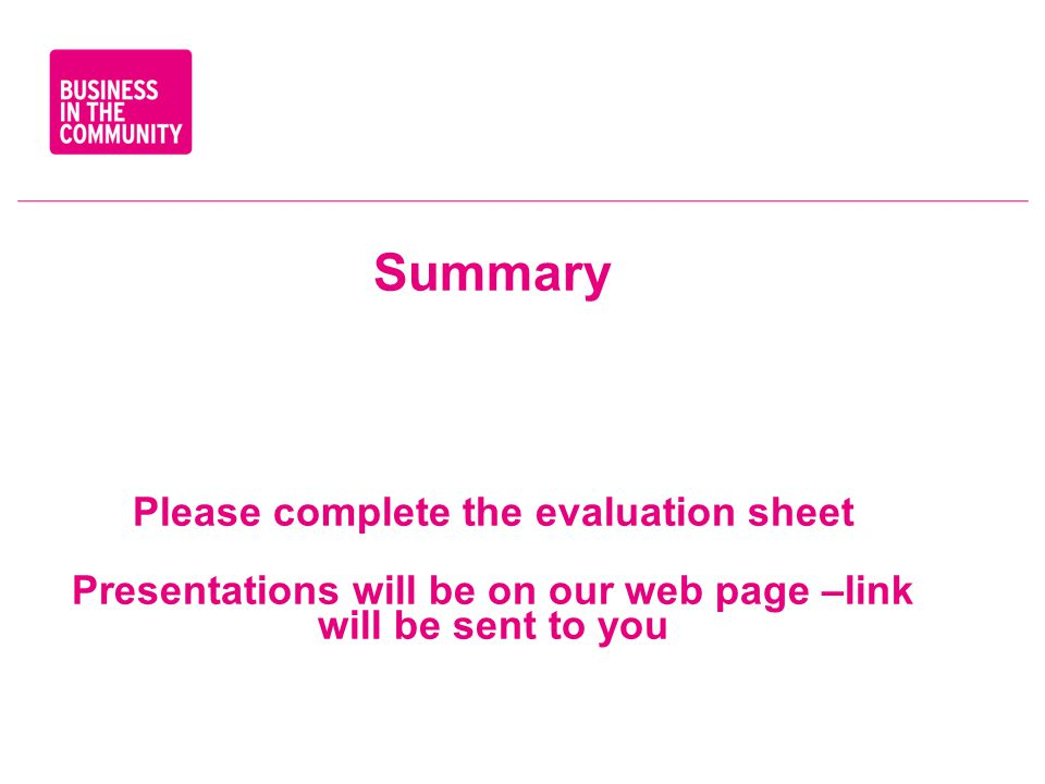Summary Please complete the evaluation sheet Presentations will be on our web page –link will be sent to you S