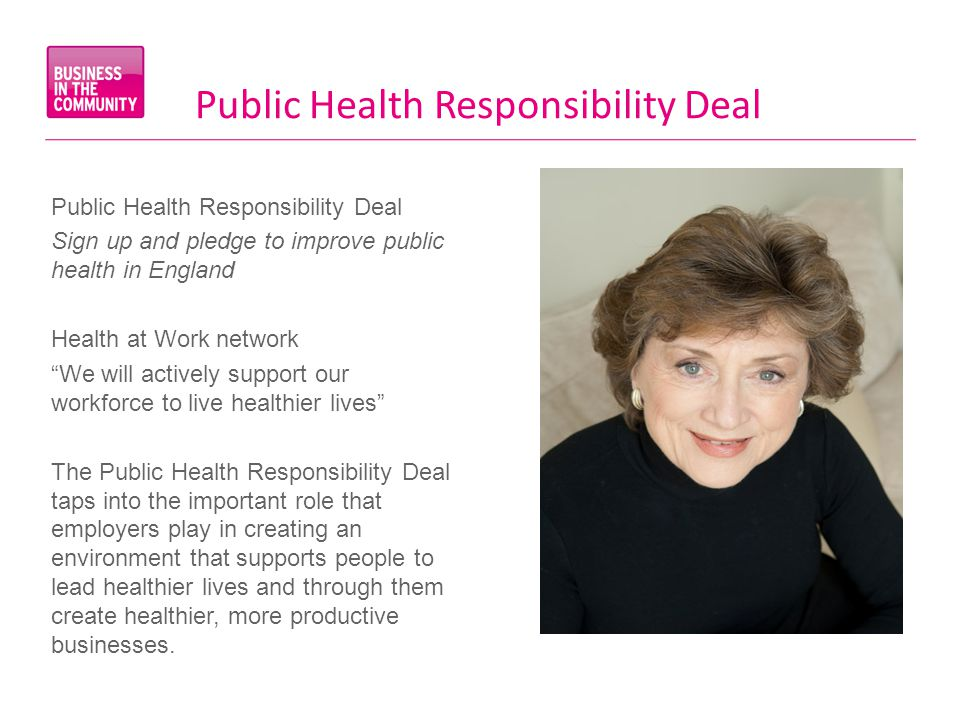 Public Health Responsibility Deal Sign up and pledge to improve public health in England Health at Work network We will actively support our workforce to live healthier lives The Public Health Responsibility Deal taps into the important role that employers play in creating an environment that supports people to lead healthier lives and through them create healthier, more productive businesses.