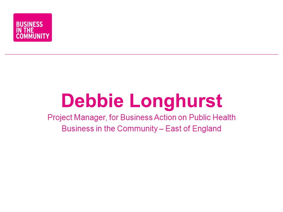 Debbie Longhurst Project Manager, for Business Action on Public Health Business in the Community – East of England