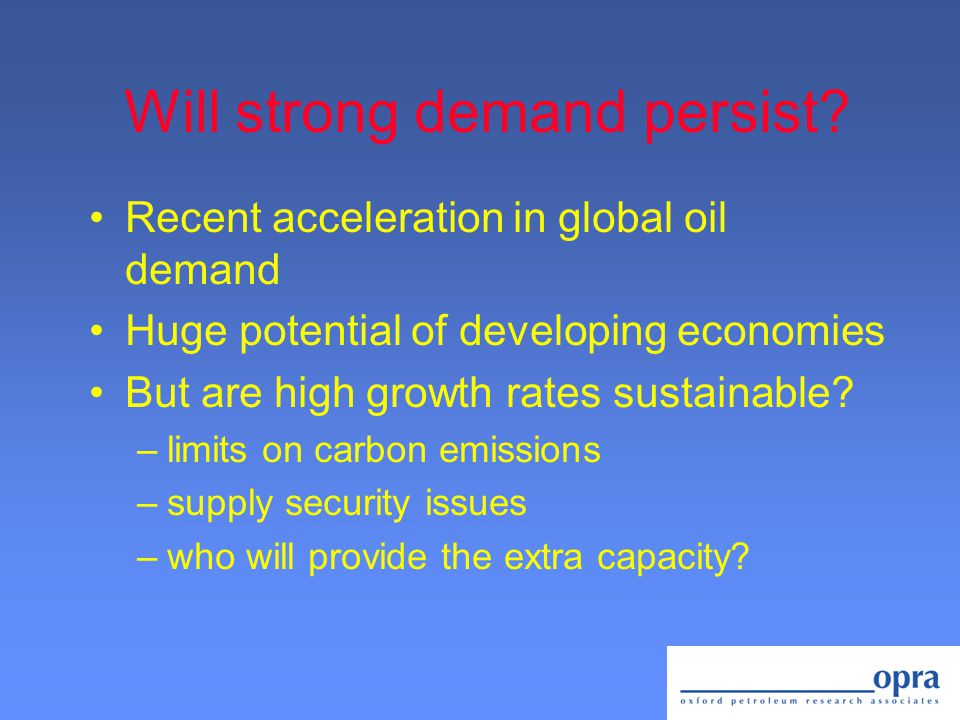 Will strong demand persist? Recent acceleration in global oil demand Huge potential of developing economies But are high growth rates sustainable? –li