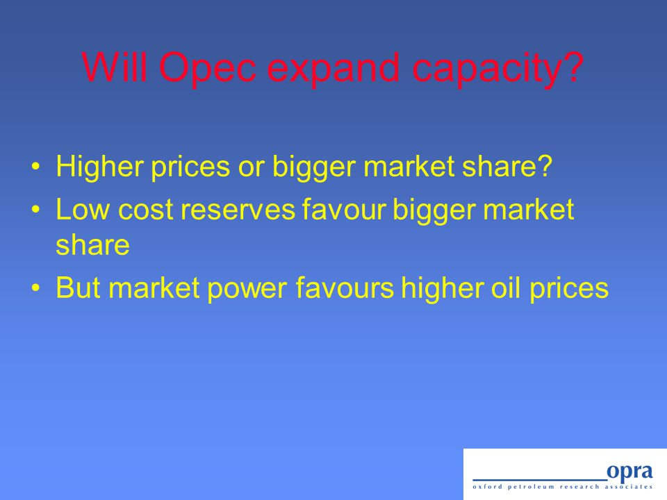 Will Opec expand capacity. Higher prices or bigger market share.