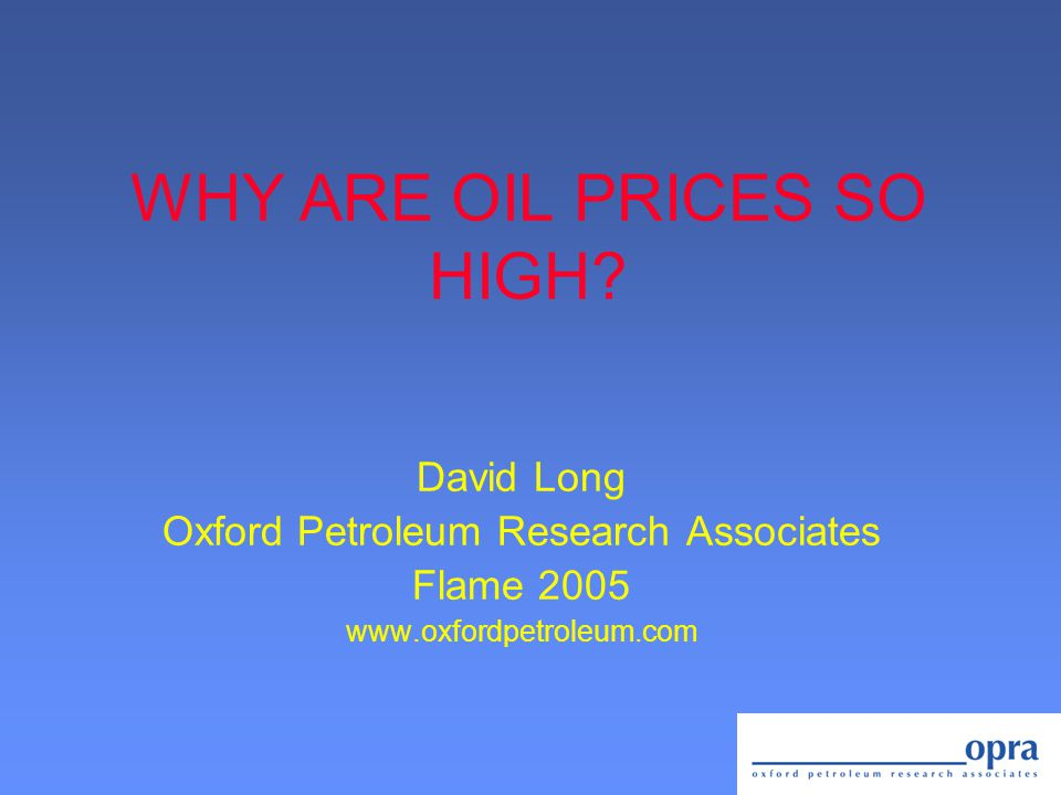 WHY ARE OIL PRICES SO HIGH? David Long Oxford Petroleum Research Associates Flame 2005 www.oxfordpetroleum.com
